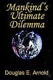 Mankind's Ultimate Dilemma, Douglas E. Arnold, 1420866974