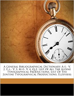 Book A General Bibliographical Dictionary: A-e.- V. 2. F-l.- V. 3. M-p.- V. 4. Q-z. List Of All The Aldine Typographical Productions. List Of The Juntine Typographical Productions. Elzeviers