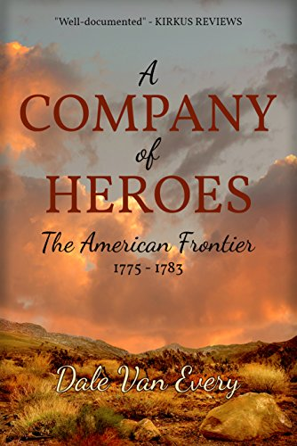 A Company of Heroes: The American Frontier: 1775-1783 (The Frontier People of America Book 2) (Dale Van Every)