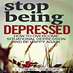 Stop Being Depressed: How to Overcome Situational Depression and Be Happy Again |  Al Mentoring