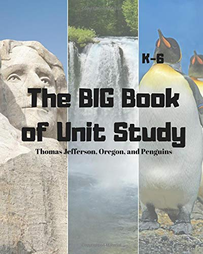 The BIG Book of Unit Study Thomas Jefferson, Oregon, and Penguins: K-6