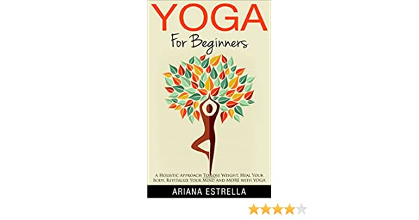 Yoga: Yoga For Beginners – A Holistic Approach To Lose Weight, Heal Your Body, Revitalize Your Mind and MORE with YOGA