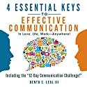 4 Essential Keys to Effective Communication in Love, Life, Work - Anywhere!: A How-To Guide for Practicing the Empathic Listening, Speaking, and Dialogue Skills to Achieve Relationship Success Audiobook by Bento C. Leal III Narrated by Dalan Decker