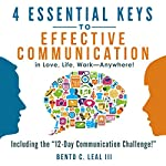 4 Essential Keys to Effective Communication in Love, Life, Work - Anywhere!: A How-To Guide for Practicing the Empathic Listening, Speaking, and Dialogue Skills to Achieve Relationship Success | Bento C. Leal III