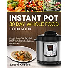Instant Pot 30 Day Whole Food Cookbook: Ultimate Guide of 30 Day Whole Food Diet for Beginners, Enjoy Instant Pot Recipes to Live Healthy and Save Time