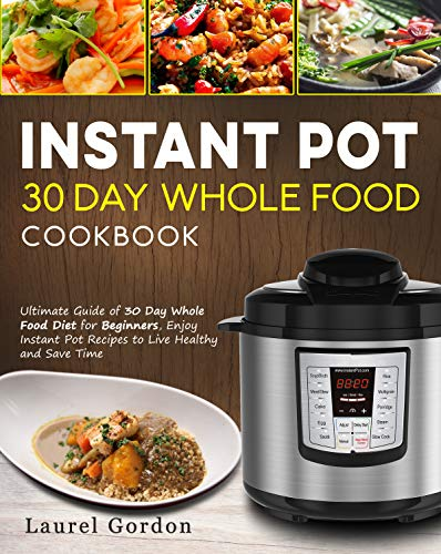 Instant Pot 30 Day Whole Food Cookbook: Ultimate Guide of 30 Day Whole Food Diet for Beginners, Enjoy Instant Pot Recipes to Live Healthy and Save Time by Laurel Gordon