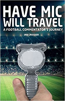 Have Mic Will Travel: A Football Commentator's Journey by Ian Crocker (2015-07-16)