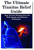The Ultimate Tinnitus Relief Guide: Simple And Effective Treatments For Tinnitus Relief
