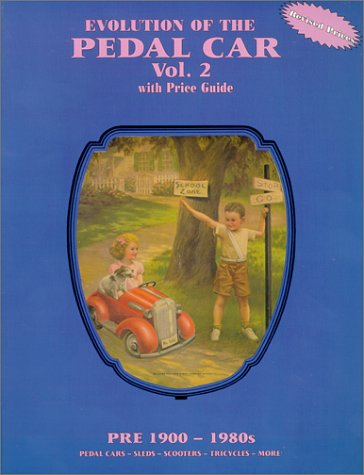 Evolution of the Pedal Car, Vol. 2: with Price Guide, Pre 1900-1980s- Pedal Cars, Sleds, Scooters, Tricycles, More