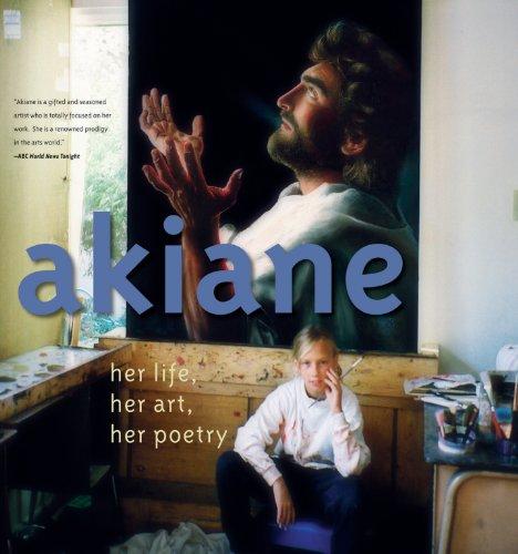 Akiane: Her Life, Her Art, Her Poetry (Akiane Kramarik Paintings Of Her Visions Of Heaven)