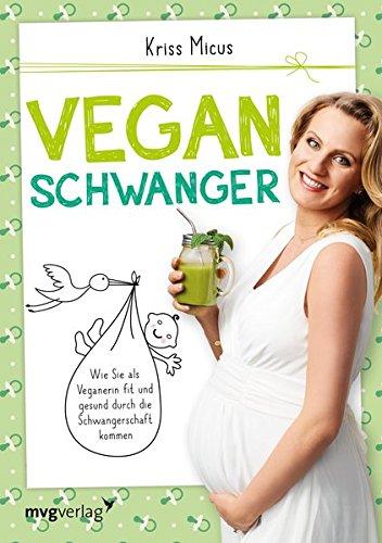 Vegan schwanger: Wie Sie als Veganerin fit und gesund durch die Schwangerschaft kommen