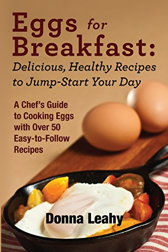 Eggs for Breakfast: Delicious, Healthy Recipes to Jump-Start Your Day: A Chef's Guide to Cooking Eggs with Over 50 Easy-To-Follow Recipes by Donna Leahy