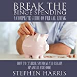 Break the Binge Spending: A Complete Guide on Frugal Living | Stephen Harris
