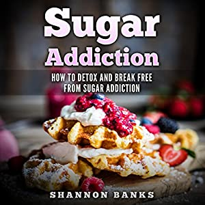 Sugar Addiction: How to Detox and Break Free from Sugar Addiction Audiobook