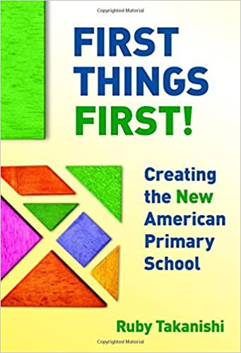 First Things First!: Creating the New American Primary School by Ruby Takanishi (2016-08-19)