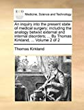 An Inquiry into the Present State of Medical Surgery; Including the Analogy Betwixt External and Internal Disorders; by Thomas Kirkland, Volu, Thomas Kirkland, 1170035515