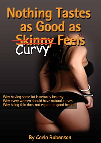 Nothing Tastes As Good As Curvy Feels: Why having some fat is actually healthy, Why every woman should have natural curves, why being thin does not equate ... how to plump your derriere) Book 1)