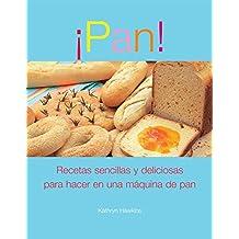 Pan!: Recetas sencillas y deliciosas para hacer en una maquina de pan (Spanish