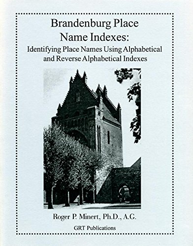 Brandenburg Place Name Indexes (Identifying Place Names Using Alphabetical and Reverse Alphabetical Indexes) by Roger P. Minert
