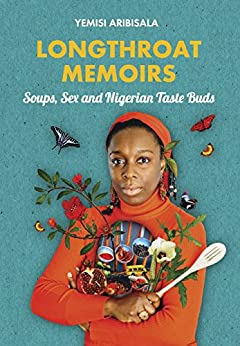 Longthroat Memoirs: Soups, Sex and Nigerian Taste Buds by [Aribisala, Yemisi]