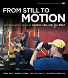 From Still to Motion: A photographer's guide to creating video with your DSLR (Voices That Matter), James Ball, Robbie Carman, Matt Gottshalk, Richard Harrington, 0321702115