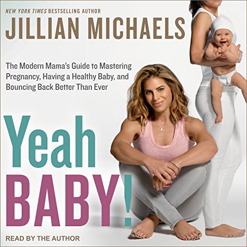 Yeah Baby!: The Modern Mama's Guide to Mastering Pregnancy, Having a Healthy Baby, and Bouncing Back Better Than Ever