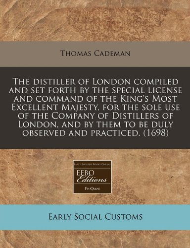 The distiller of London compiled and set forth by the special license and command of the King's Most Excellent Majesty, for the sole use of the ... to be duly observed and practiced. (1698) pdf epub