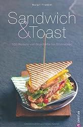Sandwich & Toast: 100 Rezepte von Bruschetta bis Smorrebrod - Tipps und Ideen über Leckerbissen wie Crostini, Crotûons, Pinchos, über Tramezzinis bis Beagles sowie Fladen- und Pitabrote