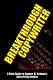 Breakthrough Copywriter: A Field Guide to Eugene M. Schwartz Advertising Genius