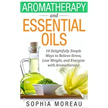 Essential Oils: Aromatherapy and Essential Oils: 10 Simple Ways to Relieve Stress, Lose Weight, and Energize with Aromatherapy