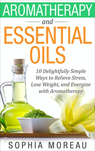 - Essential Oils: Aromatherapy and Essential Oils: 10 Simple Ways to Relieve Stress, Lose Weight, and Energize with Aromatherapy