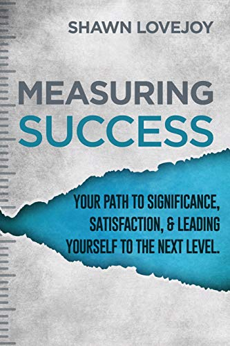 Measuring Success: Your Path To Significance, Satisfaction, & Leading Yourself To The Next Level.