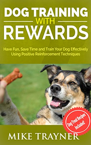 Dog Training with Rewards: Have Fun and Save Time Training Your Dog Using Positive Reinforcement (Pet Training, Rewards Training, Dog Treats, Dog Cookies, ... for Canines, Organic Dog Treats, Book 1) by Mike Trayner