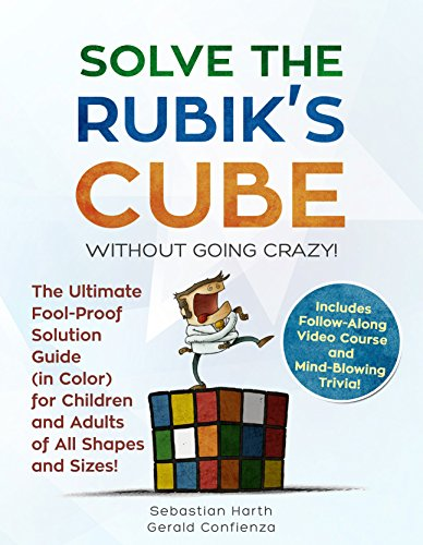 (Solve the Rubik's Cube Without Going Crazy! The Ultimate Fool-Proof Solution Guide (in Color) For Children and Adults of All Shapes and Sizes! Includes Video Course and Mind-Blowing Trivia)