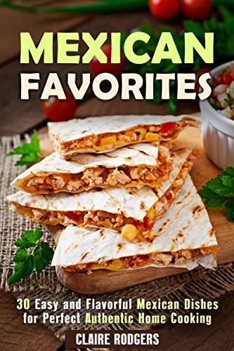 Mexican Favorites: 30 Easy and Flavorful Mexican Dishes for Perfect, Authentic Home Cooking (Authentic Cooking  Book 1) by Claire Rodgers