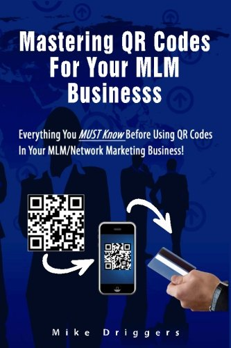 Mastering QR Codes For Your MLM Business: Everything You Must Know Before Using QR Codes In Your MLM, Network Marketing Business!