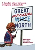 Great Multicultural North — A Canadian Primer for Hosers, Immigrants and Socialists
