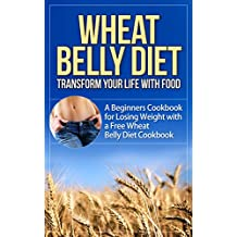 Wheat Belly Diet: Transform Your Life with Food - A Beginners Cookbook for Losing Weight with a Free Wheat Belly Diet Cookbook (wheat belly diet, wheat ... diet plan, wheat belly diet for dummies)