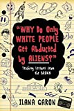 Why Do Only White People Get Abducted by Aliens?: Teaching Lessons from the Bronx by Ilana Garon (2015-09-08)