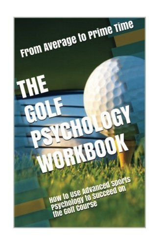 The Golf Psychology Workbook: How to Use Advanced Sports Psychology to Succeed on the Golf Course