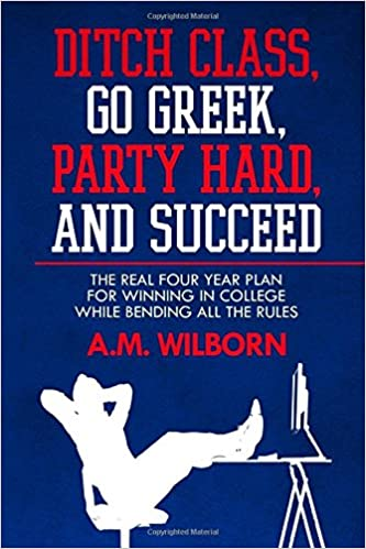 Ditch Class, Go Greek, Party Hard, and Succeed: The Real ...