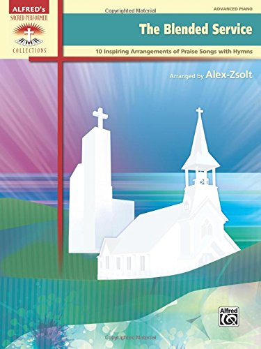 The Blended Service: 10 Inspiring Arrangements of Praise Songs with Hymns (Sacred Performer Collections)