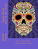Sugar Skulls - Day of the Dead: A Stress Management Coloring Book For Adults