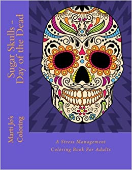sugar skulls day of the dead a stress management coloring book for adults marti jos coloring 9781517680442 amazoncom books - Day Of The Dead Coloring Book
