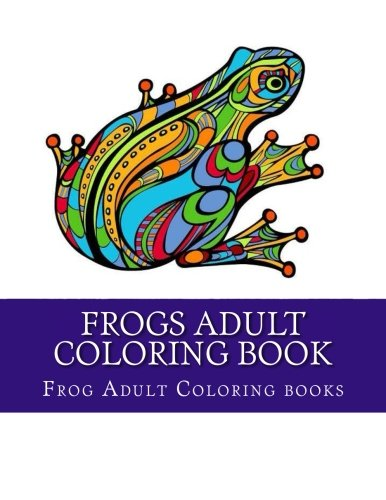 Frogs Adult Coloring Book: Large One Sided Stress Relieving, Relaxing Coloring Book For Grownups, Women, Men & Youths. Easy Frogs Designs & Patterns For (Frog Coloring Book)