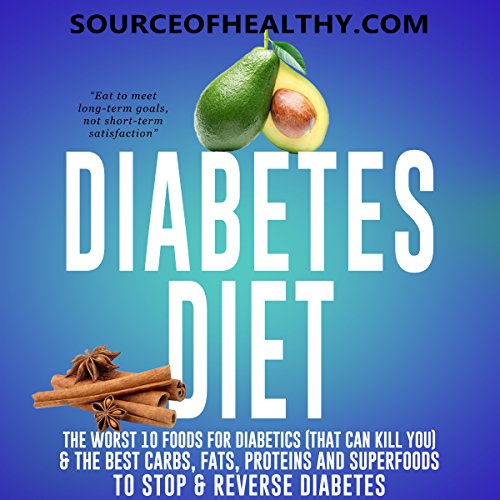 Diabetes Diet: The Worst 10 Foods for Diabetics (That Can Kill You) & the Best Carbs, Fats, Proteins and Superfoods to Stop & Reverse Diabetes (Best And Worst Foods For Diabetics)