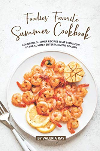 Foodies' Favorite Summer Cookbook: Colorful Summer Recipes That Bring Fun to The Summer Entertainment Season -