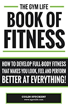 The Gym Life Book Of Fitness: How To Develop Full-Body Fitness That Makes You Look, Feel and Perform Better at Everything! by [Stuckert, Colin]