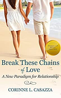 Break These Chains of Love: A New Paradigm for Relationship by [Casazza, Corinne L.]
