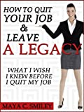 How To Quit Your Job And Leave A Legacy: What I Wish I Knew Before I Quit My Job